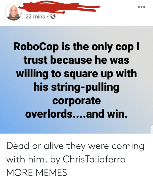 Alive, Dank, and Dead or Alive: 22 mins  RoboCop is the only cop I  trust because he was  willing to square up with  his string-pulling  corporate  overlords....and win. Dead or alive they were coming with him. by ChrisTaliaferro MORE MEMES