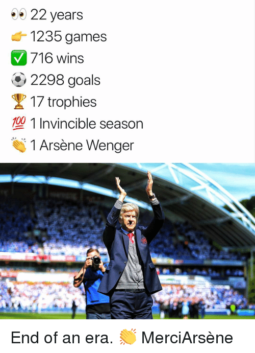 wenger: 22 years  1235 games  716 wins  2298 goals  / To  17 trophies  型1 Invincible season  100  1 Arsène Wenger ‪End of an era. 👏 MerciArsène