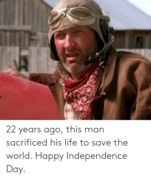 Independence Day, Life, and Happy: 22 years ago, this man sacrificed his life to save the world. Happy Independence Day.