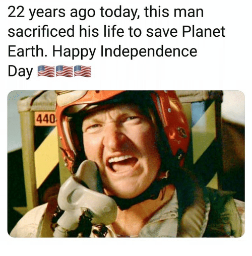 Independence Day, Life, and Memes: 22 years ago today, this man  sacrificed his life to save Planet  Earth. Happy Independence  Day  440