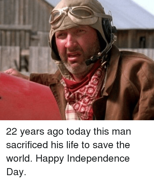 Independence Day, Life, and Happy: 22 years ago today this man sacrificed his life to save the world. Happy Independence Day.