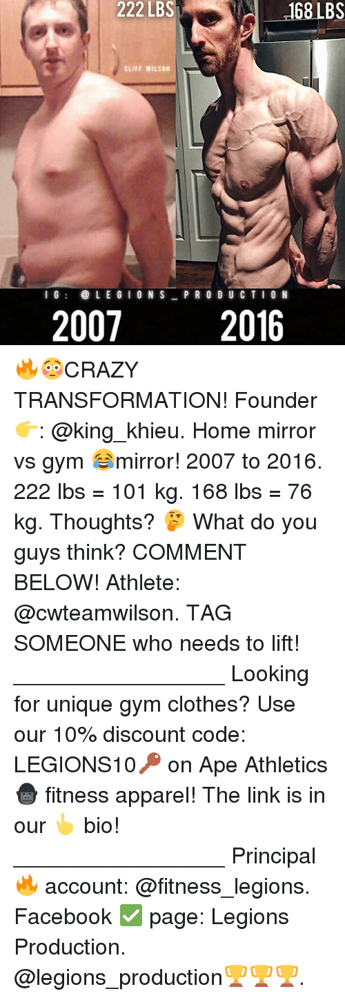 Clothes, Facebook, and Gym: 222 LBS 68 LBS  222 LBS  CLIFF WILSON  I G  LEG  ON S  PRODUCTION  2007 2016 🔥😳CRAZY TRANSFORMATION! Founder 👉: @king_khieu. Home mirror vs gym 😂mirror! 2007 to 2016. 222 lbs = 101 kg. 168 lbs = 76 kg. Thoughts? 🤔 What do you guys think? COMMENT BELOW! Athlete: @cwteamwilson. TAG SOMEONE who needs to lift! _________________ Looking for unique gym clothes? Use our 10% discount code: LEGIONS10🔑 on Ape Athletics 🦍 fitness apparel! The link is in our 👆 bio! _________________ Principal 🔥 account: @fitness_legions. Facebook ✅ page: Legions Production. @legions_production🏆🏆🏆.