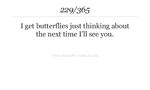 Tumblr, Time, and Com: 229/365  I get butterflies just thinking about  the next time I'll see you.  TYPELIKEAGIRL.TUMBLR.COM