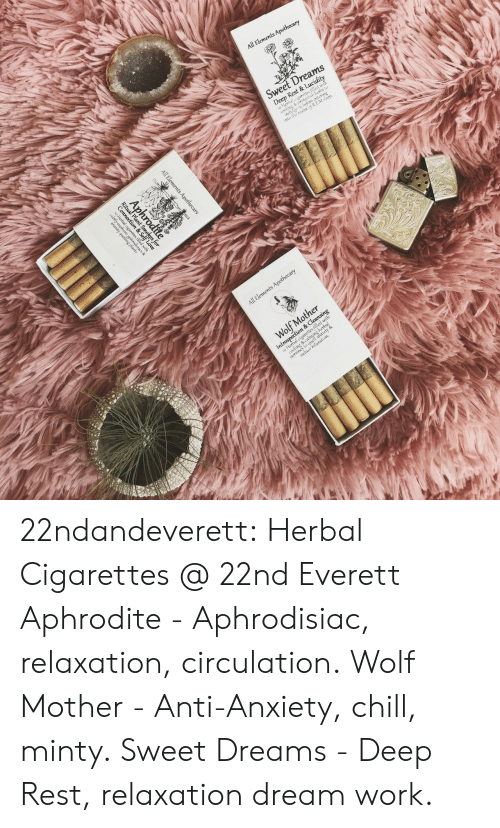 Aphrodite: 22ndandeverett: Herbal Cigarettes @ 22nd  Everett Aphrodite - Aphrodisiac, relaxation,  circulation. Wolf Mother - Anti-Anxiety, chill,  minty. Sweet Dreams - Deep Rest, relaxation  dream work.
