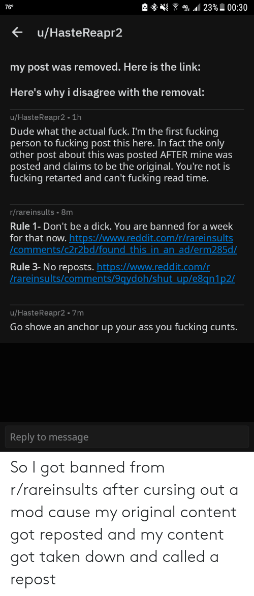 Ass, Dude, and Fucking: 23%00:30  76°  u/HasteReapr2  my post was removed. Here is the link:  Here's why i disagree with the removal:  u/HasteReapr2 1h  Dude what the actual fuck. I'm the first fucking  fucking post this here. In fact the only  posted AFTER mine was  person to  other post about this was  posted and claims to be the original. You're not is  fucking retarted and can't fucking read time.  r/rareinsults 8m  Rule 1- Don't be a dick. You are banned for a week  for that now. https://www.reddit.com/r/rareinsults  /comments/c2r2bd/found this in an ad/erm285d/  Rule 3- No reposts. https://www.reddit.com/r  /rareinsults/comments/9qydoh/shut up/e8qn1p2/  u/HasteReapr2 7m  Go shove an anchor up your ass you fucking cunts.  Reply to message So I got banned from r/rareinsults after cursing out a mod cause my original content got reposted and my content got taken down and called a repost