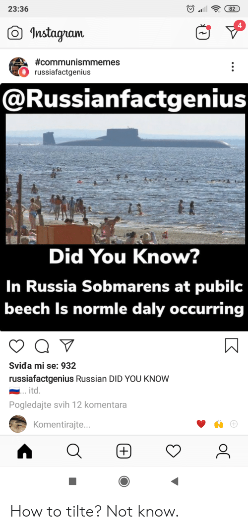 Instagram, How To, and Russia: 23:36  82  4  Instagram  #communismmemes  2 year d  #russiafactgenius  @Russianfactgenius  Did You Know?  In Russia Sobmarens at pubilc  beech Is normle daly occurring  Sviđa mi se: 932  russiafactgenius Russian DID YOU KNOW  itd.  Pogledajte svih 12 komentara  Komentirajt...  (+)  oC How to tilte? Not know.