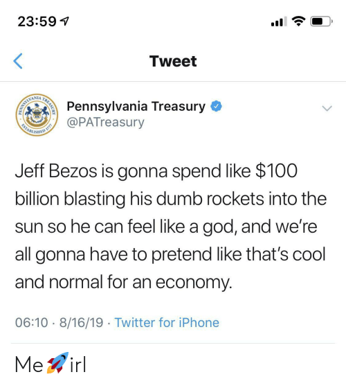 Dumb, God, and Iphone: 23:59  Tweet  Pennsylvania Treasury  @PATreasury  WAMLIMI  ESTABL  ISHED  Jeff Bezos is gonna spend like $100  billion blasting his dumb rockets into the  sun so he can feel like a god, and we're  all gonna have to pretend like that's cool  and normal for an economy  06:10 8/16/19 Twitter for iPhone  TREASURY  PENN Me🚀irl