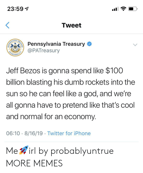 Dank, Dumb, and God: 23:59  Tweet  Pennsylvania Treasury  @PATreasury  WAMLIMI  ESTABL  ISHED  Jeff Bezos is gonna spend like $100  billion blasting his dumb rockets into the  sun so he can feel like a god, and we're  all gonna have to pretend like that's cool  and normal for an economy  06:10 8/16/19 Twitter for iPhone  TREASURY  PENN Me🚀irl by probablyuntrue MORE MEMES