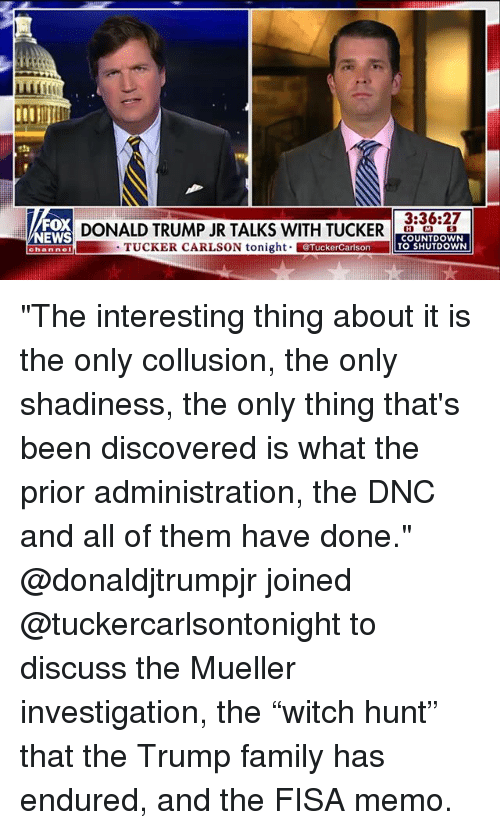 "Tucker Carlson: 23  A4l  3:36:27  FOX  NEWS  DONALD TRUMP JR TALKS WITH TUCKERCT  TUCKER CARLSON tonight TuckerCarlson  COUNTDOWN  TO SHUTDOWN  channel ""The interesting thing about it is the only collusion, the only shadiness, the only thing that's been discovered is what the prior administration, the DNC and all of them have done."" @donaldjtrumpjr joined @tuckercarlsontonight to discuss the Mueller investigation, the ""witch hunt"" that the Trump family has endured, and the FISA memo."