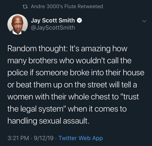 "How Many: 23 Andre 3000's Flute Retweeted  Jay Scott Smith  @JayScottSmith  Random thought: It's amazing how  many brothers who wouldn't call the  police if someone broke into their house  or beat them up on the street will tell a  women with their whole chest to ""trust  the legal system"" when it comes to  handling sexual assault.  3:21 PM · 9/12/19 · Twitter Web App"