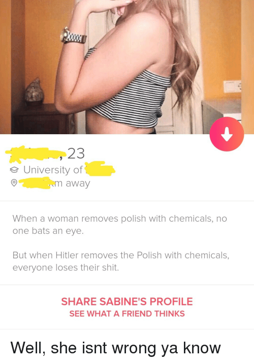 Chemicals: 23  eUniversity of  m away  When a woman removes polish with chemicals, no  one bats an eye.  But when Hitler removes the Polish with chemicals,  everyone loses their shit.  SHARE SABINE'S PROFILE  SEE WHAT A FRIEND THINKS Well, she isnt wrong ya know