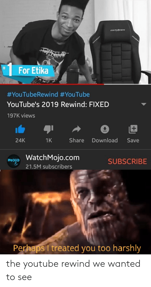 views: %23  For Etika  #YouTubeRewind #YouTube  YouTube's 2019 Rewind: FIXED  197K views  +1  Share  Download  Save  24K  1K  WatchMojo.com  mojo  SUBSCRIBE  21.5M subscribers  Perhaps I treated you too harshly the youtube rewind we wanted to see