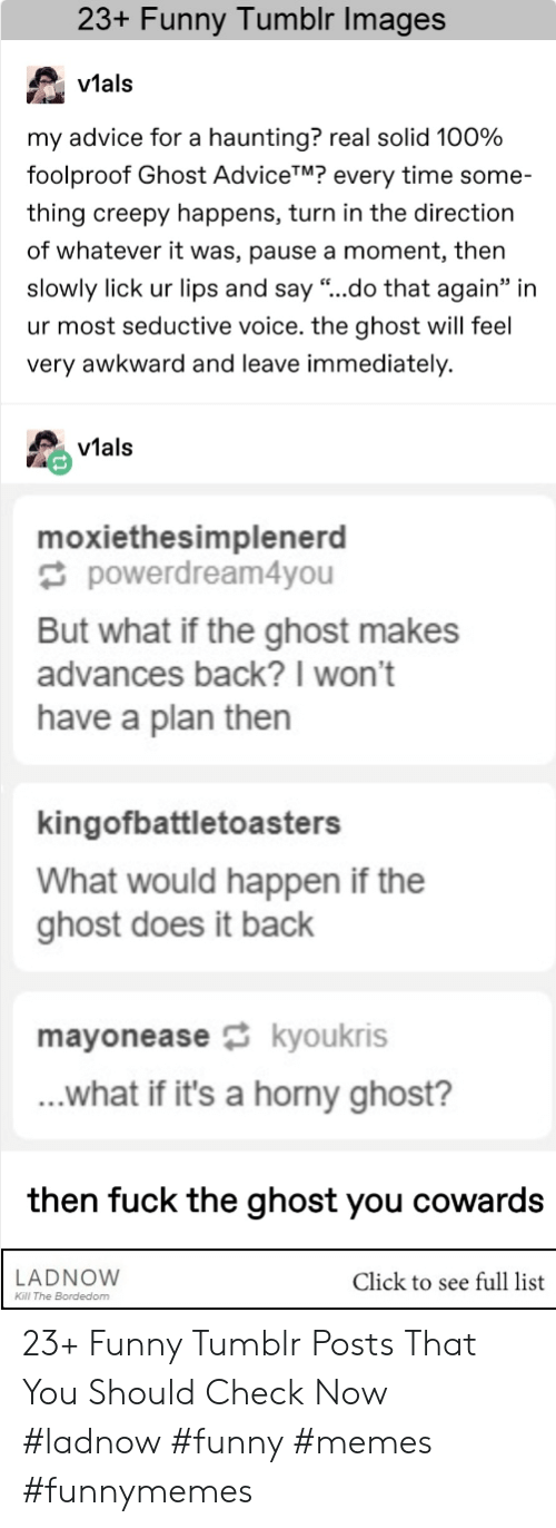 "Have A Plan: 23+ Funny Tumblr Images  v1al:s  vtals  my advice for a haunting? real solid 100%  foolproof Ghost AdviceTM? every time some-  thing creepy happens, turn in the direction  of whatever it was, pause a moment, then  slowly lick ur lips and say ""..do that again"" in  ur most seductive voice. the ghost will feel  very awkward and leave immediately.  vials  moxiethesimplenerd  powerdream4you  But what if the ghost makes  advances back?I won't  have a plan then  kingofbattletoasters  What would happen if the  ghost does it back  mayoneasekyoukris  ...what if it's a horny ghost?  then fuck the ghost you cowards  LADNOVW  Click to see full list  Kl The Bordedom 23+ Funny Tumblr Posts That You Should Check Now #ladnow #funny #memes #funnymemes"