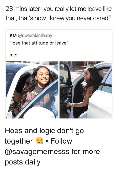 """Hoes, Logic, and Memes: 23 mins later """"you really let me leave like  that, that's how I knew you never cared""""  KM @queenkimbaby  """"lose that attitude or leave""""  me: Hoes and logic don't go together 😪 • Follow @savagememesss for more posts daily"""