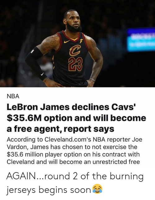 """Cavs, LeBron James, and Nba: 23  NBA  LeBron James declines Cavs""""  $35.6M option and will become  a free agent, report says  According to Cleveland.com's NBA reporter Joe  Vardon, James has chosen to not exercise the  $35.6 million player option on his contract with  Cleveland and will become an unrestricted free AGAIN…round 2 of the burning jerseys begins soon😂"""