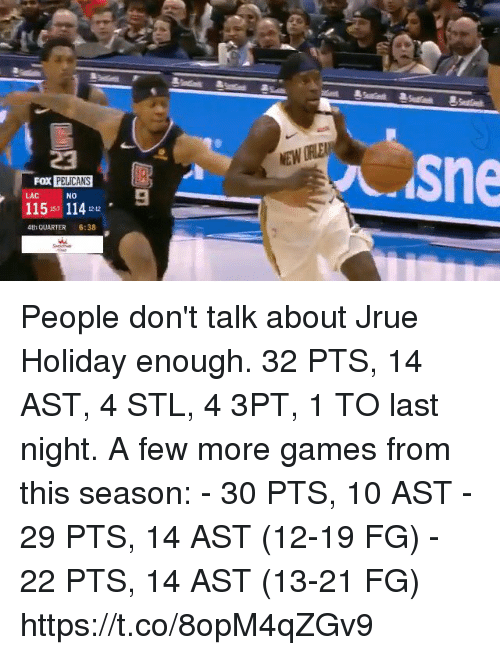 Memes, Games, and 🤖: 23  sne  PELICANS  NO  115-7 11412-12 .  FOX  9  LAC  4th QUARTER :38 People don't talk about Jrue Holiday enough.  32 PTS, 14 AST, 4 STL, 4 3PT, 1 TO last night.   A few more games from this season: - 30 PTS, 10 AST - 29 PTS, 14 AST (12-19 FG) - 22 PTS, 14 AST (13-21 FG)  https://t.co/8opM4qZGv9