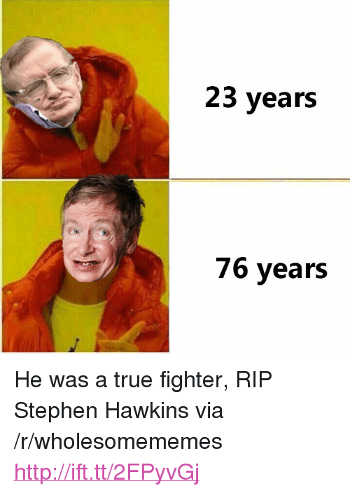 "Stephen, True, and Http: 23 years  76 years <p>He was a true fighter, RIP Stephen Hawkins via /r/wholesomememes <a href=""http://ift.tt/2FPyvGj"">http://ift.tt/2FPyvGj</a></p>"