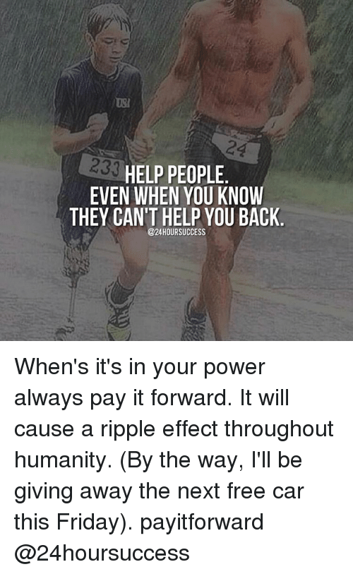 Cars, Memes, and Pay It Forward: 233  HELP PEOPLE  EVEN WHEN YOU KNOW  THEY CAN'T HELP YOU BACK  @24 HOUR SUCCESS When's it's in your power always pay it forward. It will cause a ripple effect throughout humanity. (By the way, I'll be giving away the next free car this Friday). payitforward @24hoursuccess
