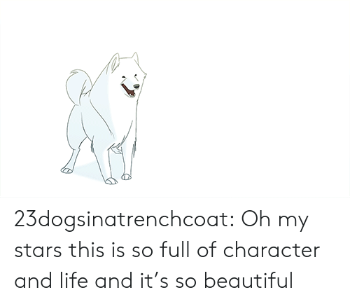 Beautiful, Life, and Tumblr: 23dogsinatrenchcoat: Oh my stars this is so full of character and life and it's so beautiful