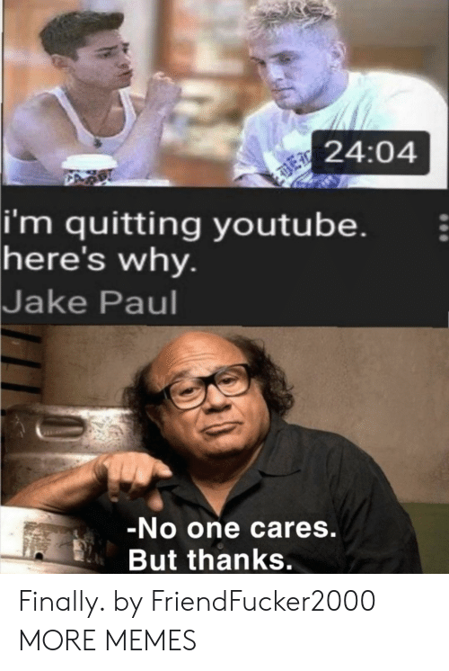 Cares: 24:04  |i'm quitting youtube.  here's why.  Jake Paul  -No one cares.  But thanks. Finally. by FriendFucker2000 MORE MEMES