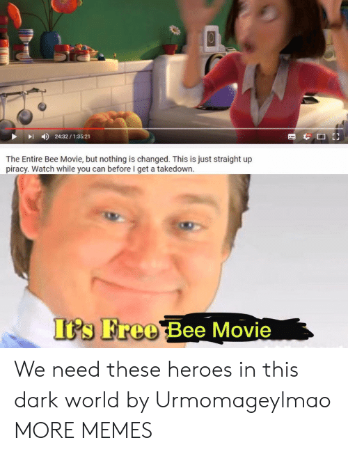 piracy: 24:32/1:35:21  The Entire Bee Movie, but nothing is changed. This is just straight up  piracy. Watch while you can before I get a takedown  Its Free Bee Movie We need these heroes in this dark world by Urmomageylmao MORE MEMES