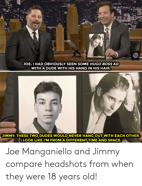 Dude, Target, and youtube.com: 24  JOE: I HAD OBVIOUSLY SEEN SOME HUGO BOSS AD  WITH A DUDE WITH HIS HAND IN HIS HAIR  JIMMY: THESE TWO DUDES WOULD NEVER HANG OUT WITH EACH OTHER  I LOOK LIKE I'M FROM A DIFFERENT TIME AND SPACE. Joe Manganiello and Jimmy compare headshots from when they were 18 years old!