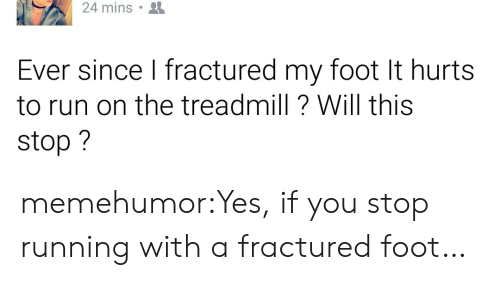 Run, Tumblr, and Blog: 24 mins  Ever since I fractured my foot It hurts  to run on the treadmill? Will this  stop? memehumor:Yes, if you stop running with a fractured foot…