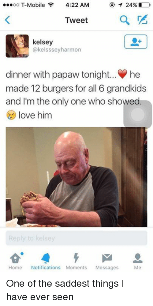 Dinner With Papaw Tonight: 24%  oo T-Mobile  F 4:22 AM  Tweet  A kelsey  @kelsssey harmon  dinner with papaw tonight. he  made 12 burgers for all 6 grandkids  and I'm the only one who showed  love him  Home  Notifications Moments  Messages  Me One of the saddest things I have ever seen
