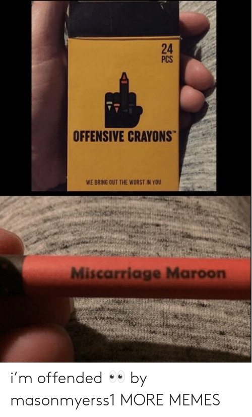 Dank, Memes, and Target: 24  PCS  OFFENSIVE CRAYONS  WE BRING OUT THE WORST IN YOU  Miscarriage Maroon i'm offended 👀 by masonmyerss1 MORE MEMES
