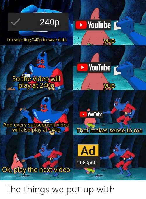 yup: 240p  » YouTube C  I'm selecting 240p to save data  yup  YouTube  So the video will  play at 240p  yup  00  YouTube  TAUG  And every subsequent video  will also play at 240p  That makes sense to me  Ad  36  KED  1080p60  Ok, play the next video The things we put up with