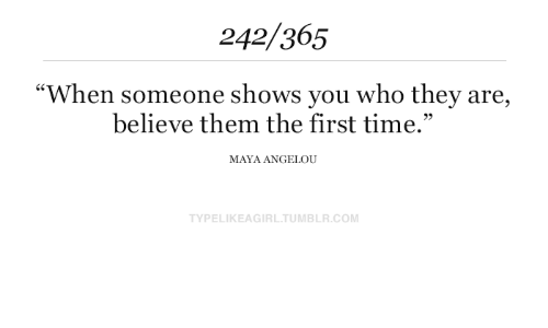 """Maya Angelou: 242/365  """"When someone shows you who they are,  believe them the first time.""""  MAYA ANGELOU  TYPELIKEAGIRL.TUMBLR.COM"""