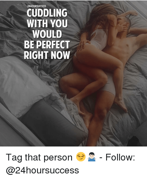 Memes, 🤖, and You: 24HOURSUCCESS  CUDDLING  WITH YOU  WOULD  BE PERFECT  RIGHT NOW Tag that person 😏🤷🏻♂️ - Follow: @24hoursuccess