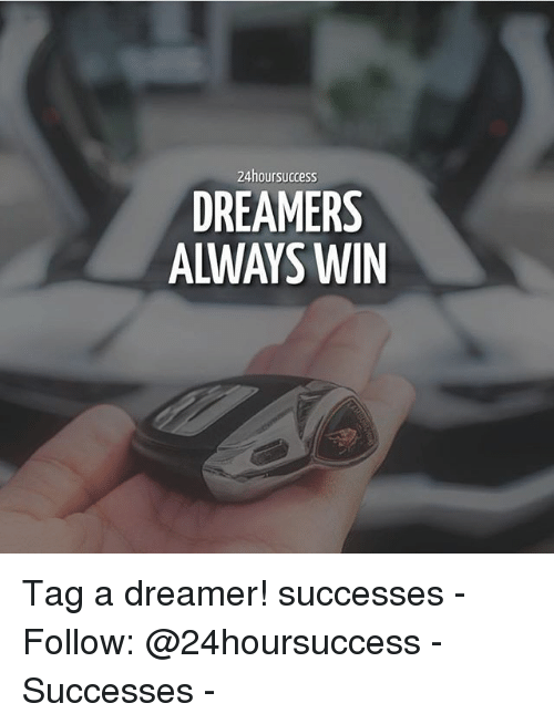 Memes, 🤖, and Dreamers: 24hoursuccess  DREAMERS  ALWAYS WIN Tag a dreamer! successes - Follow: @24hoursuccess - Successes -