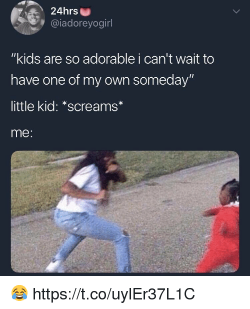 "Memes, Kids, and Adorable: 24hrs  @iadoreyogirl  ""kids are so adorable i can't wait to  have one of my own someday""  little kid: *screams*  me: 😂 https://t.co/uylEr37L1C"