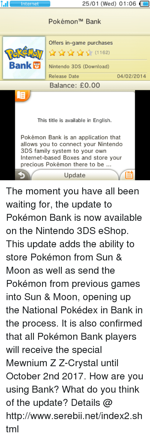all pokemon: 25/01 (Wed) 01:06  i.Il  Internet  Pokémon TM Bank  Offers in-game purchases  Bank Nintendo 3DS (Download)  04/02/2014  Release Date  Balance: E0.00  This title is available in English.  Pokémon Bank is an application that  allows you to connect your Nintendo  3DS family system to your own  Internet-based Boxes and store your  precious Pokémon there to be  Update The moment you have all been waiting for, the update to Pokémon Bank is now available on the Nintendo 3DS eShop. This update adds the ability to store Pokémon from Sun & Moon as well as send the Pokémon from previous games into Sun & Moon, opening up the National Pokédex in Bank in the process. It is also confirmed that all Pokémon Bank players will receive the special Mewnium Z Z-Crystal until October 2nd 2017. How are you using Bank? What do you think of the update? Details @ http://www.serebii.net/index2.shtml