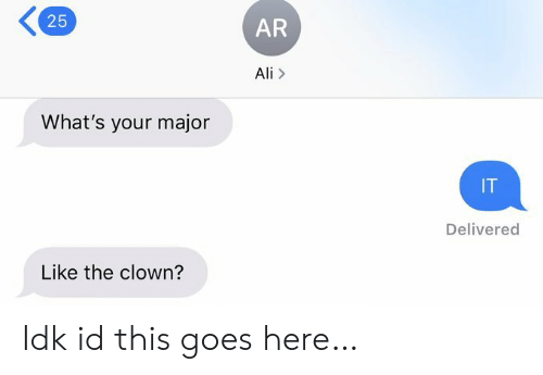 Ali, Clown, and Major: 25  AR  Ali>  What's your major  IT  Delivered  Like the clown? Idk id this goes here…