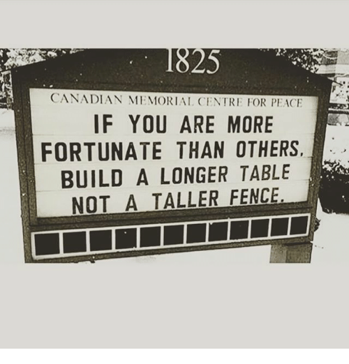 Memes, Canadian, and 🤖: 25  CANADIAN MEMORIAL CENTRE FOR PEAC  IF YOU ARE MORE  FORTUNATE THAN OTHERS.  BUILD A LONGER TABLE  NOT A TALLER FENCE