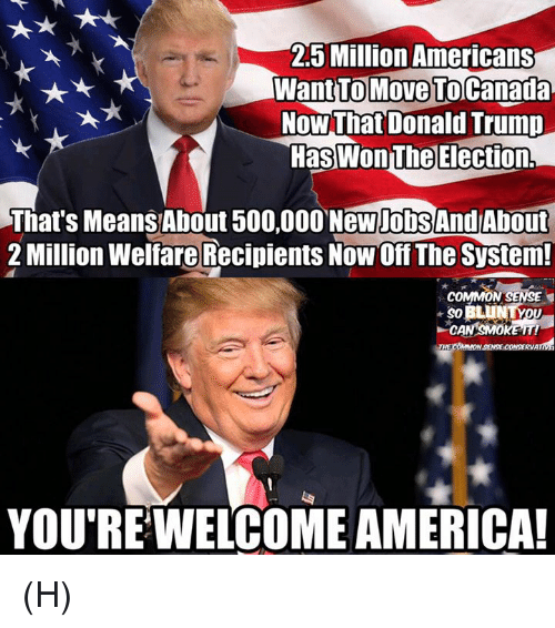 America, Donald Trump, and Memes: 25 Million Americans  Want TO Move To Canada  Now That Donald Trump  HasWonThe Election,  That's Means About 500,000 NewpobSAndAbout  2 Million Welfare Recipients NowOff The System!  COMMON SENSE  YOU RE WELCOME AMERICA! (H)