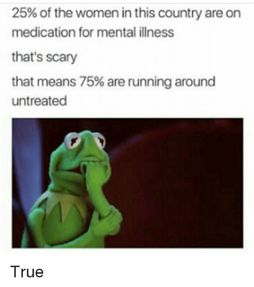 Memes, True, and Women: 25% of the women in this country are on  medication for mental illness  that's scary  that means 75% are running around  untreated True