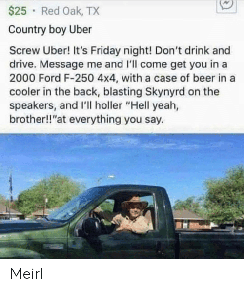 "Country boy: $25 Red Oak, TX  Country boy Uber  Screw Uber! It's Friday night! Don't drink and  drive. Message me and 'll come get you in a  2000 Ford F-250 4x4, with a case of beer in a  cooler in the back, blasting Skynyrd on the  speakers, and I'll holler ""Hell yeah,  brother!!""at everything you say. Meirl"