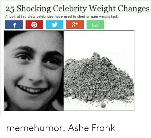 Diets: 25 Shocking Celebrity Weight Changes  A look at fad diets celebrities have used to shed or gain weight fast. memehumor:  Ashe Frank
