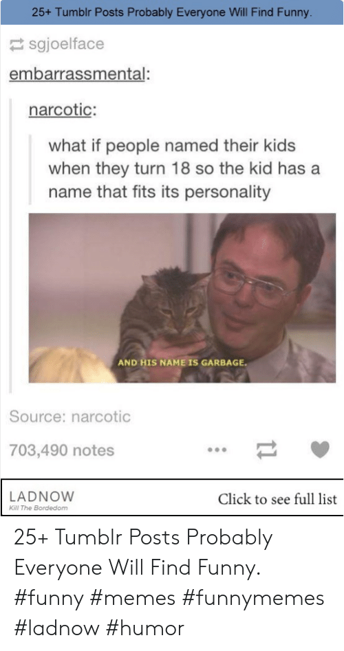 And His Name Is: 25+ Tumblr Posts Probably Everyone Will Find Funny.  sgjoelface  embarrassmental:  narcotic:  what if people named their kids  when they turn 18 so the kid has a  name that fits its personality  AND HIS NAME IS GARBAGE  Source: narcotic  703,490 notes  LADNOW  Kill The Bordedom  Click to see full list 25+ Tumblr Posts Probably Everyone Will Find Funny. #funny #memes #funnymemes #ladnow #humor