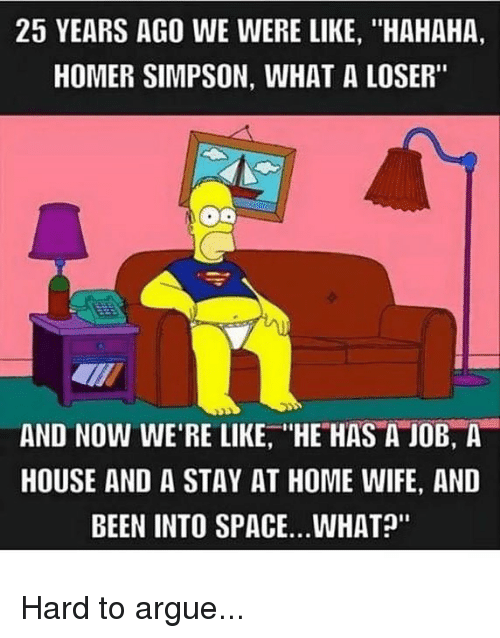 "Arguing, Homer Simpson, and Memes: 25 YEARS AGO WE WERE LIKE, ""HAHAHA,  HOMER SIMPSON, WHAT A LOSER""  AND NOW WE'RE LIKE, HE HAS A JOB, A  HOUSE AND A STAY AT HOME WIFE, AND  BEEN INTO SPACE..WHAT?"" Hard to argue..."