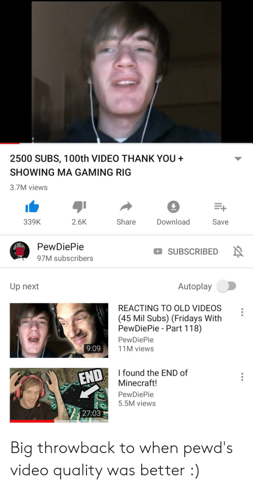Minecraft, Videos, and Thank You: 2500 SUBS, 100th VIDEO THANK YOU  SHOWING MA GAMING RIG  3.7M views  E+  2.6K  Share  Download  339K  Save  PewDiePie  SUBSCRIBED N  97M subscribers  Autoplay  Up next  REACTING TO OLD VIDEOS  (45 Mil Subs) (Fridays With  PewDiePie Part 118)  PewDiePie  9:09  11M views  I found the END of  END  Minecraft!  PewDiePie  5.5M views  27:03 Big throwback to when pewd's video quality was better :)