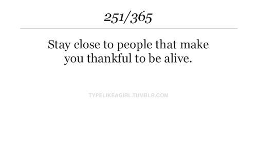 Alive, Tumblr, and Com: 251/365  Stay close to people that make  you thankful to be alive.  TYPELIKEAGIRL.TUMBLR.COM