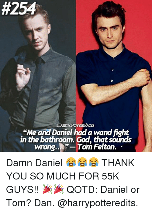 "God, Memes, and Damn Daniel:  #254  ""Me and Daniel had a wand fight  in the bathroom. God, thatsounds  wrong..""-Tom Felton. Damn Daniel 😂😂😂 THANK YOU SO MUCH FOR 55K GUYS!! 🎉🎉 QOTD: Daniel or Tom? Dan. @harrypotteredits."