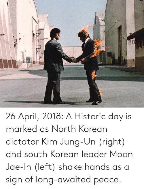 Moon, Korean, and April: 26 April, 2018: A Historic day is marked as North Korean dictator Kim Jung-Un (right) and south Korean leader Moon Jae-In (left) shake hands as a sign of long-awaited peace.
