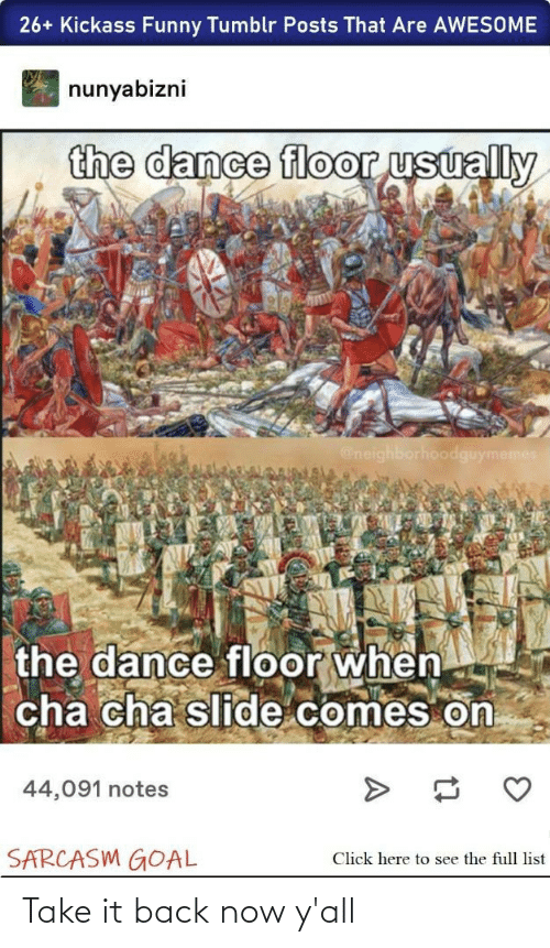 kickass: 26+ Kickass Funny Tumblr Posts That Are AWESOME  nunyabizni  the dance floor usually  @neighborhoodguymemes  the dance floor when  cha cha slide comes on  44,091 notes  SARCASM GOAL  Click here to see the full list Take it back now y'all