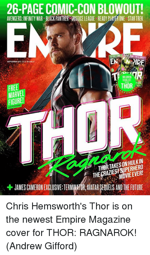 Empire, Future, and Memes: 26-PAGE COMIC-CON BLOWOUT!  AVENGERS:INFINITY WAR BLACK PANTHER USTICE LEAGUE READY PLAYER ONE STAR TREK  EMIRE  FREE  MARVE  FIGURE  THOR  THORTAKESON HULKIN  THE CRAZIESTSUPERHERO  MOVIE EVER!  + JAMES CAMERONEXG LUSIVE TERMMAHUR,AVATARSEOULSANDTHE FUTURE Chris Hemsworth's Thor is on the newest Empire Magazine cover for THOR: RAGNAROK!  (Andrew Gifford)