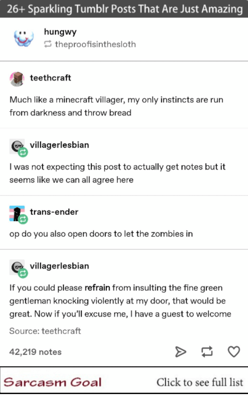 Insulting: 26+ Sparkling Tumblr Posts That Are Just Amazing  ..hungwy  theproofisinthesloth  teethcraft  Much like a minecraft villager, my only instincts are rurn  from darkness and throw bread  villagerlesbian  I was not expecting this post to actually get notes but it  seems like we can all agree here  trans-ender  op do you also open doors to let the zombies in  villagerlesbian  If you could please refrain from insulting the fine green  gentleman knocking violently at my door, that would be  great. Now if you'll excuse me, I have a guest to welcome  Source: teethcraft  42,219 notes  Sarcasm Goal  Click to see full list